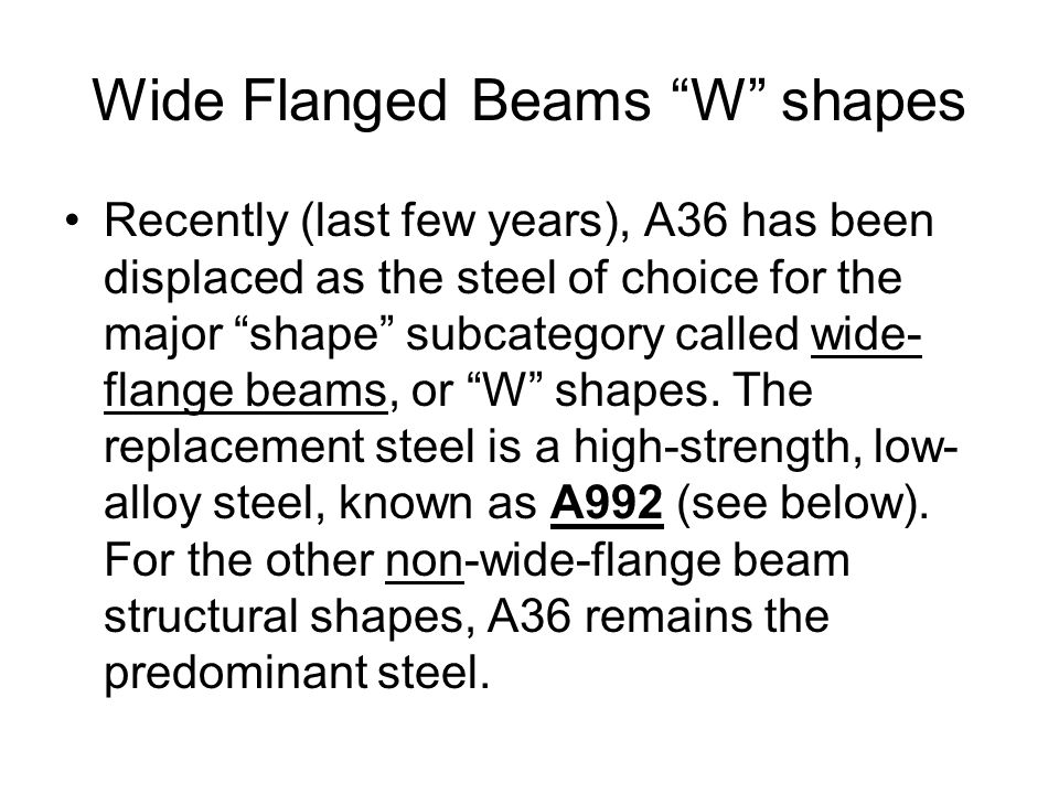 Wide Flanged Beams W shapes Recently (last few years), A36 has been displaced as the steel of choice for the major shape subcategory called wide- flange beams, or W shapes.