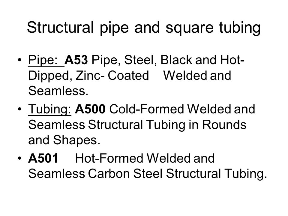 Structural pipe and square tubing Pipe: A53 Pipe, Steel, Black and Hot- Dipped, Zinc- Coated Welded and Seamless.