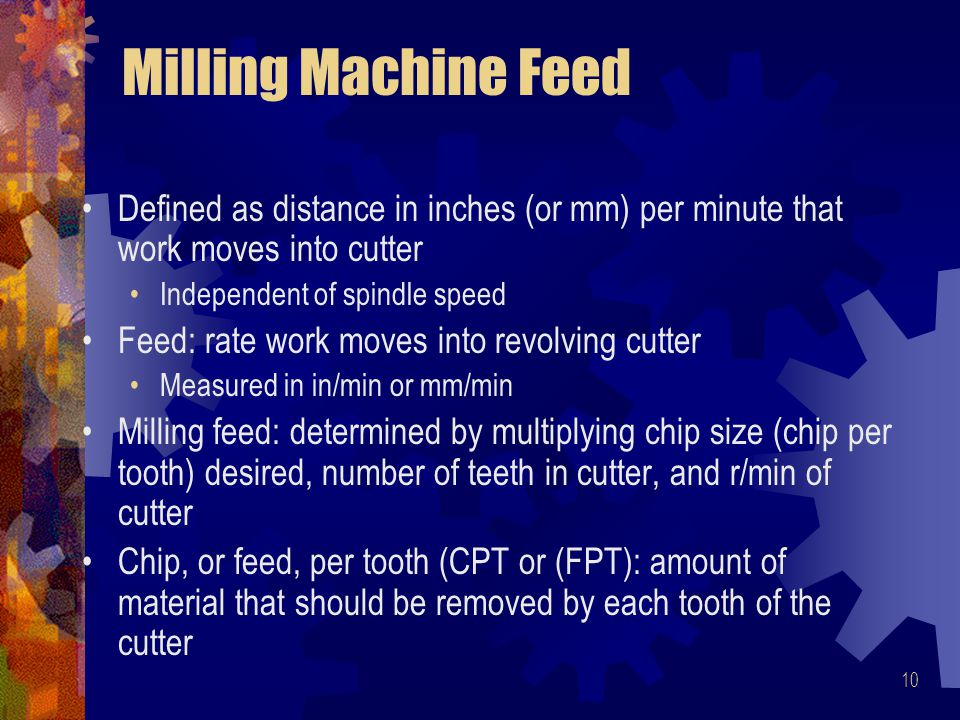 10 Milling Machine Feed Defined as distance in inches (or mm) per minute that work moves into cutter Independent of spindle speed Feed: rate work moves into revolving cutter Measured in in/min or mm/min Milling feed: determined by multiplying chip size (chip per tooth) desired, number of teeth in cutter, and r/min of cutter Chip, or feed, per tooth (CPT or (FPT): amount of material that should be removed by each tooth of the cutter
