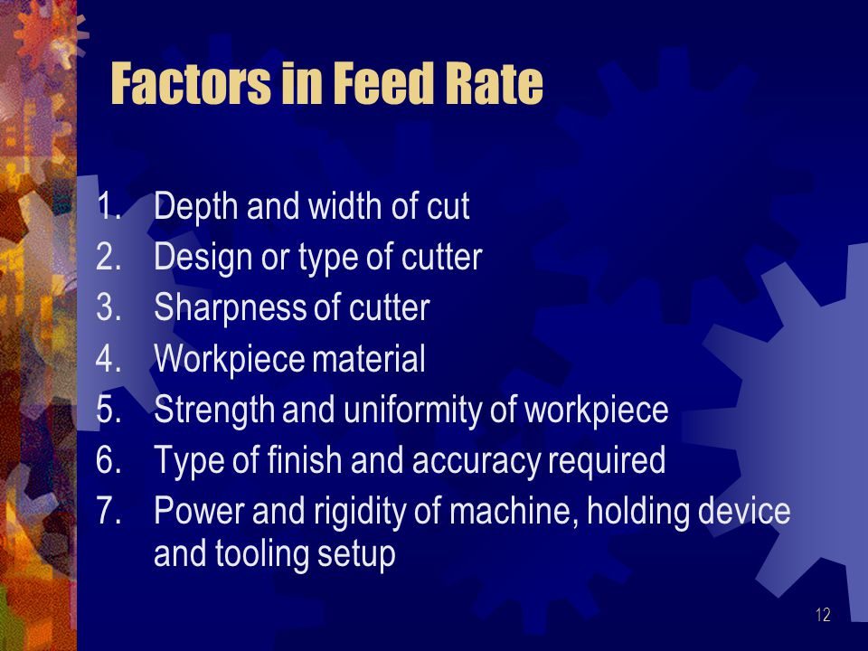 12 Factors in Feed Rate 1.Depth and width of cut 2.Design or type of cutter 3.Sharpness of cutter 4.Workpiece material 5.Strength and uniformity of workpiece 6.Type of finish and accuracy required 7.Power and rigidity of machine, holding device and tooling setup