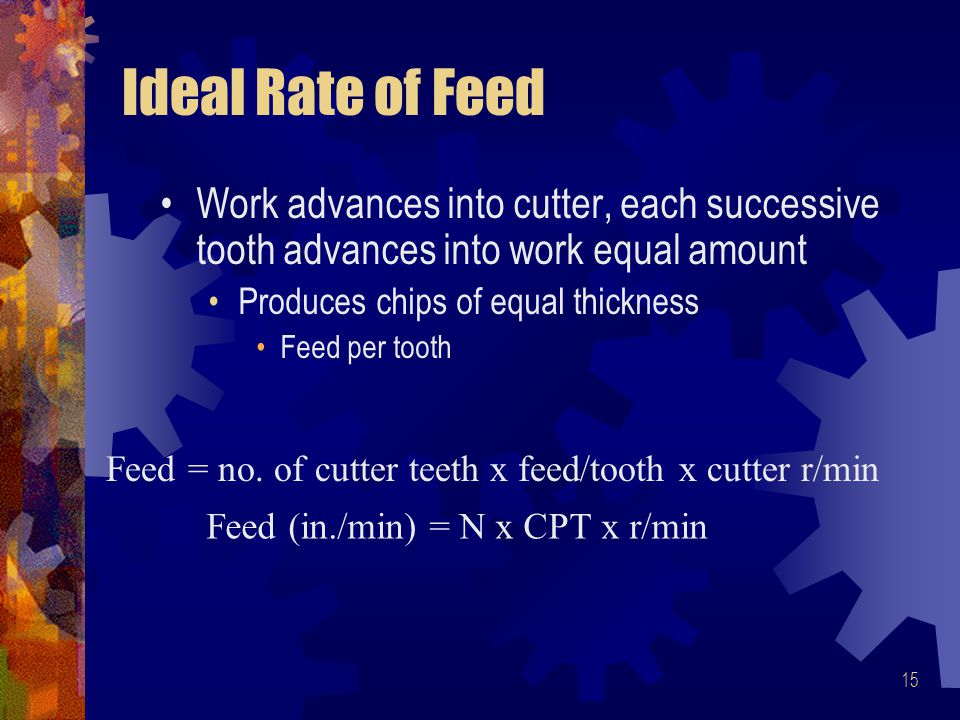 15 Ideal Rate of Feed Work advances into cutter, each successive tooth advances into work equal amount Produces chips of equal thickness Feed per tooth Feed = no.