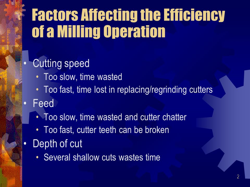 2 Factors Affecting the Efficiency of a Milling Operation Cutting speed Too slow, time wasted Too fast, time lost in replacing/regrinding cutters Feed Too slow, time wasted and cutter chatter Too fast, cutter teeth can be broken Depth of cut Several shallow cuts wastes time
