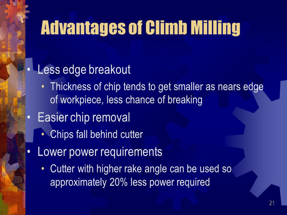 21 Advantages of Climb Milling Less edge breakout Thickness of chip tends to get smaller as nears edge of workpiece, less chance of breaking Easier chip removal Chips fall behind cutter Lower power requirements Cutter with higher rake angle can be used so approximately 20% less power required