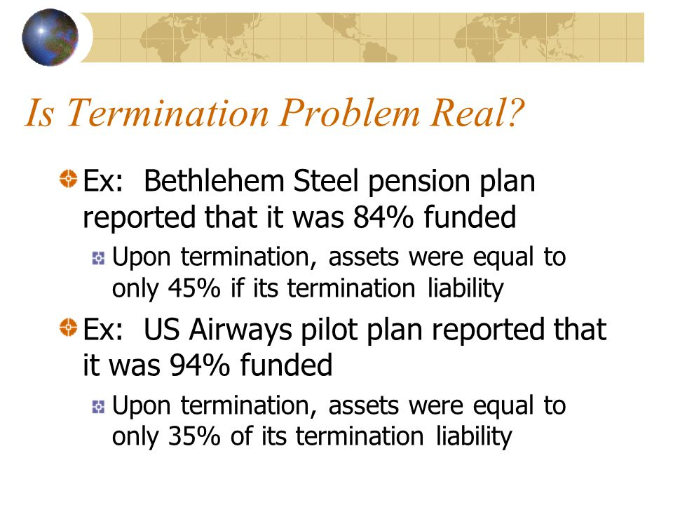 Is Termination Problem Real? Ex: Bethlehem Steel pension plan reported that it was 84% funded Upon termination, assets were equal to only 45% if its t