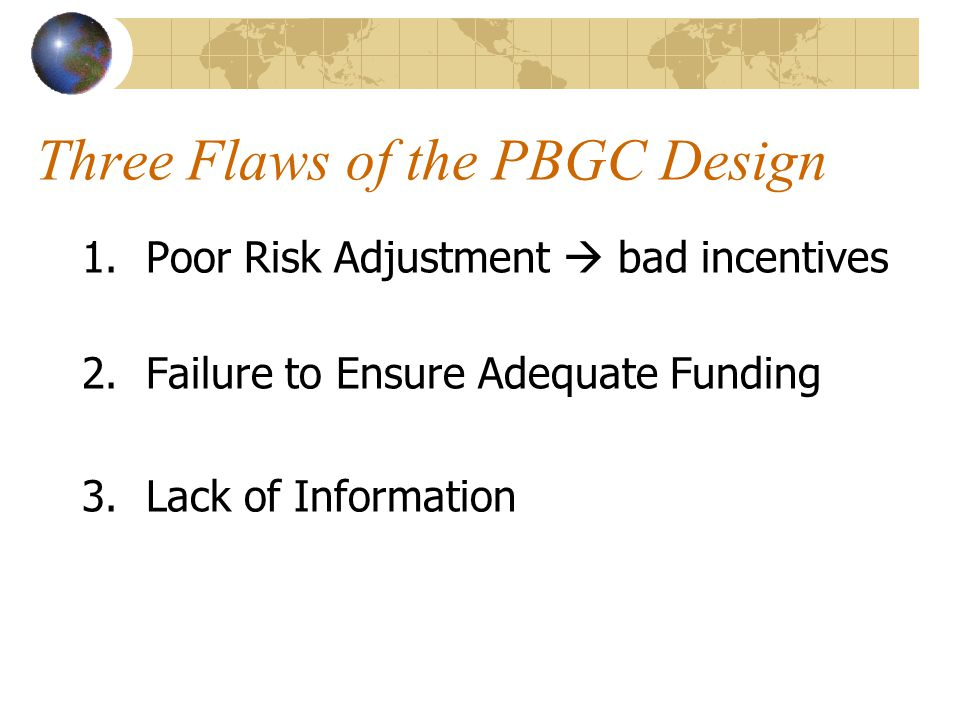 Three Flaws of the PBGC Design 1.Poor Risk Adjustment bad incentives 2.Failure to Ensure Adequate Funding 3.Lack of Information