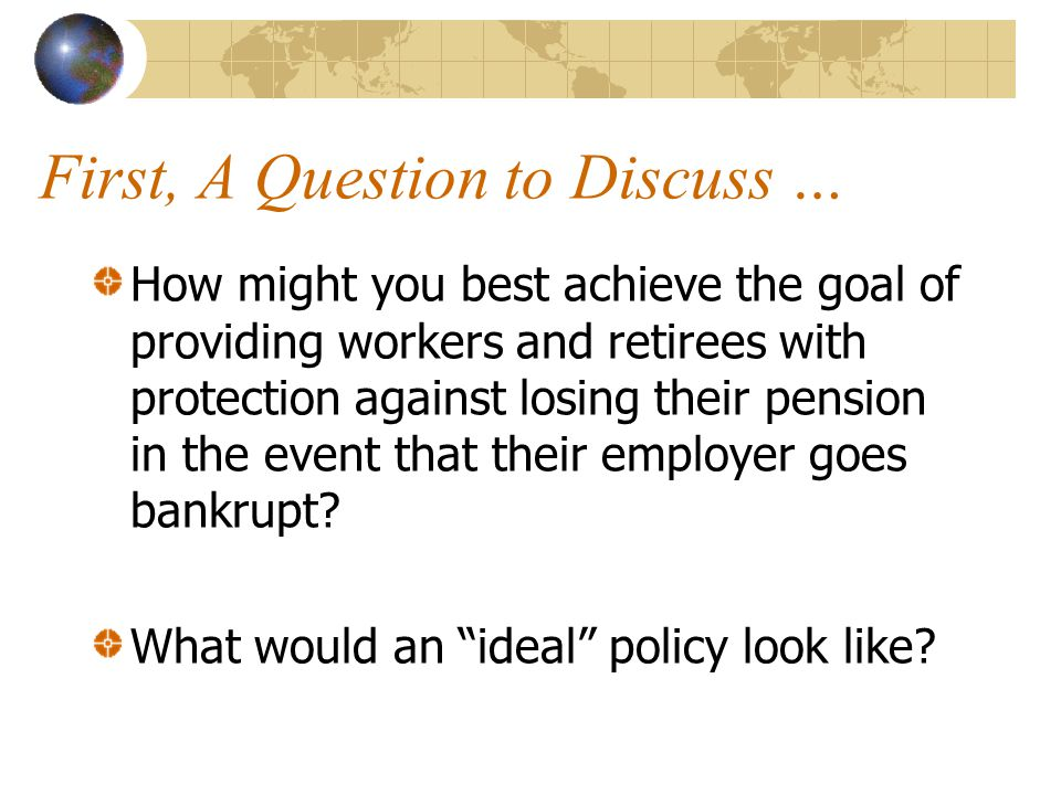 First, A Question to Discuss … How might you best achieve the goal of providing workers and retirees with protection against losing their pension in t