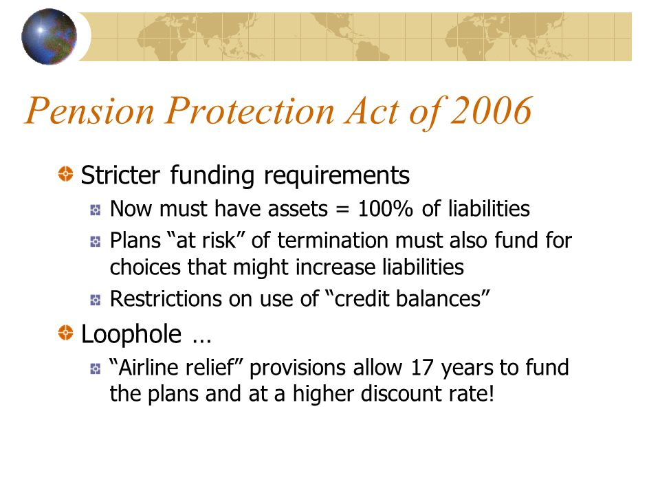 Pension Protection Act of 2006 Stricter funding requirements Now must have assets = 100% of liabilities Plans at risk of termination must also fund fo