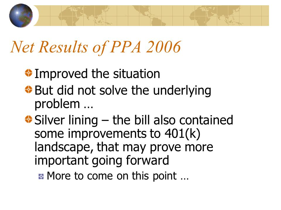Net Results of PPA 2006 Improved the situation But did not solve the underlying problem … Silver lining – the bill also contained some improvements to