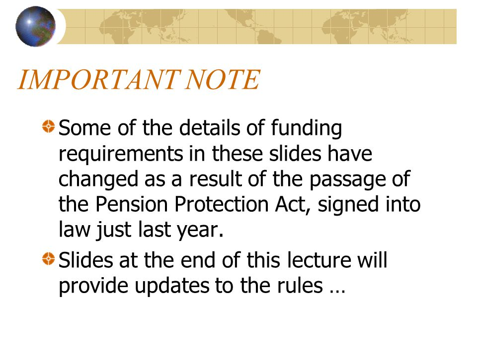 IMPORTANT NOTE Some of the details of funding requirements in these slides have changed as a result of the passage of the Pension Protection Act, sign
