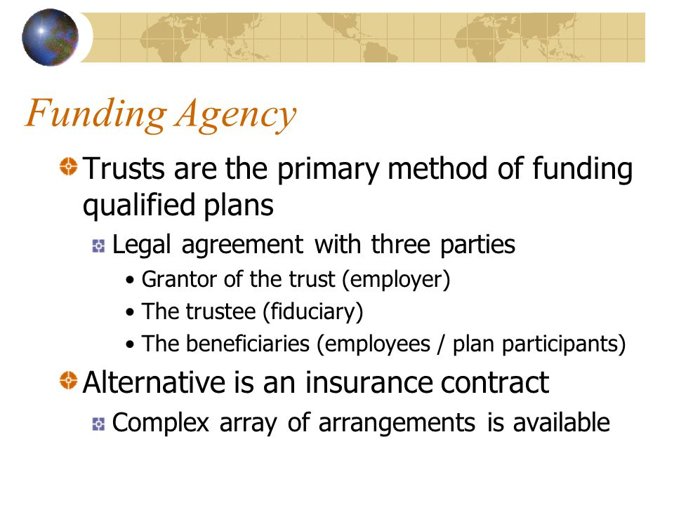 Funding Agency Trusts are the primary method of funding qualified plans Legal agreement with three parties Grantor of the trust (employer) The trustee