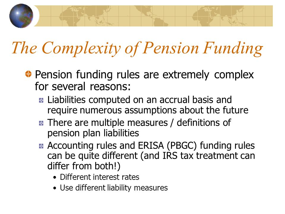 The Complexity of Pension Funding Pension funding rules are extremely complex for several reasons: Liabilities computed on an accrual basis and requir