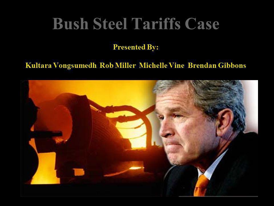 Bush Steel Tariffs Case Presented By: Kultara Vongsumedh Rob Miller Michelle Vine Brendan Gibbons