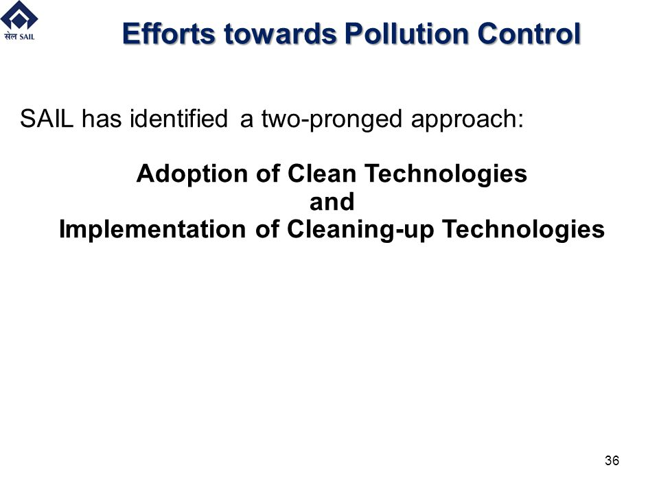 Efforts towards Pollution Control SAIL has identified a two-pronged approach: Adoption of Clean Technologies and Implementation of Cleaning-up Technol