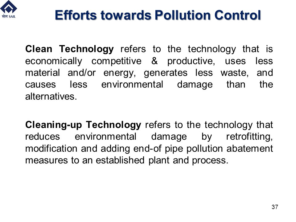 Efforts towards Pollution Control Clean Technology refers to the technology that is economically competitive & productive, uses less material and/or e