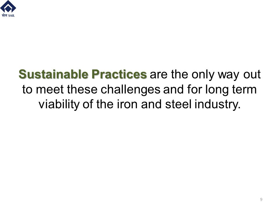 Sustainable Practices Sustainable Practices are the only way out to meet these challenges and for long term viability of the iron and steel industry.