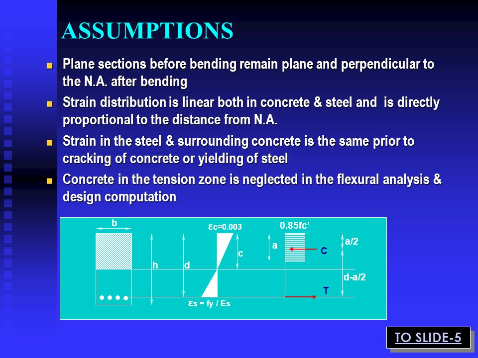 ASSUMPTIONS Plane sections before bending remain plane and perpendicular to the N.A. after bending Strain distribution is linear both in concrete & st