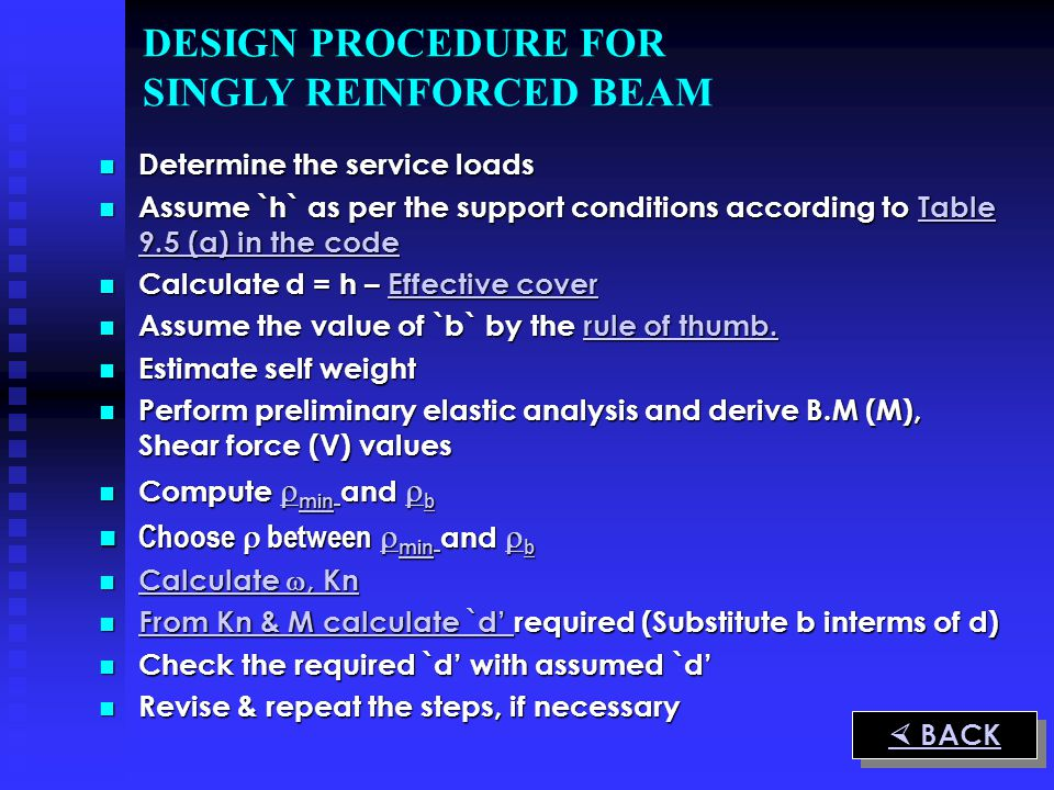 DESIGN PROCEDURE FOR SINGLY REINFORCED BEAM Determine the service loads Determine the service loads Assume `h` as per the support conditions according