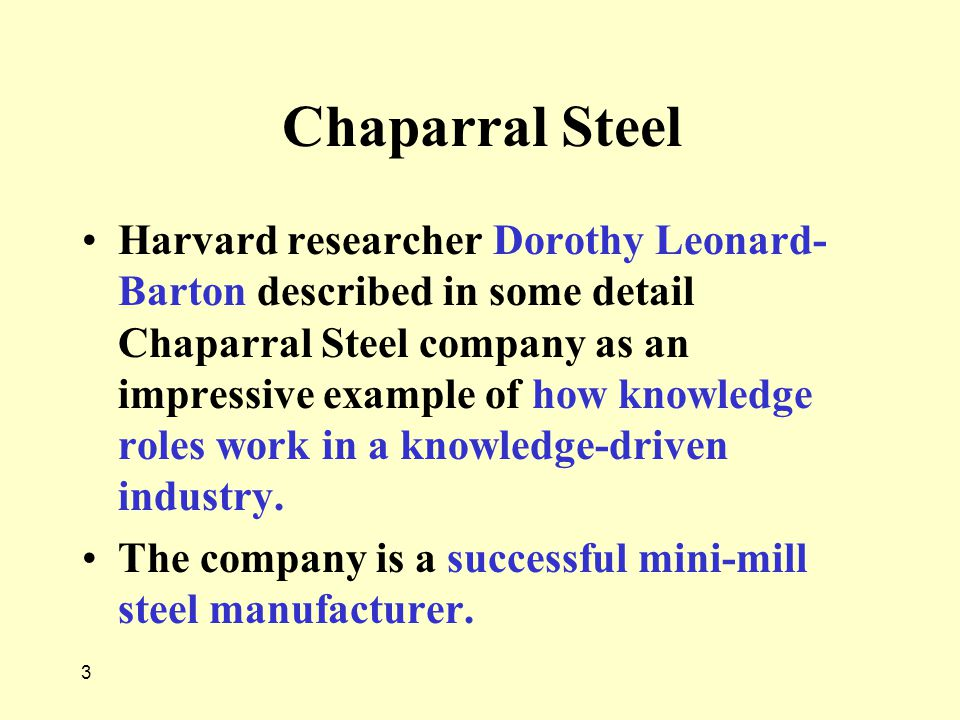 3 Chaparral Steel Harvard researcher Dorothy Leonard- Barton described in some detail Chaparral Steel company as an impressive example of how knowledg