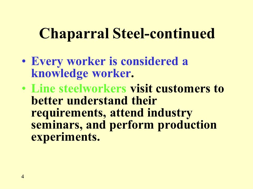 4 Chaparral Steel-continued Every worker is considered a knowledge worker. Line steelworkers visit customers to better understand their requirements,