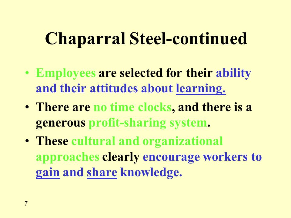 7 Chaparral Steel-continued Employees are selected for their ability and their attitudes about learning. There are no time clocks, and there is a gene