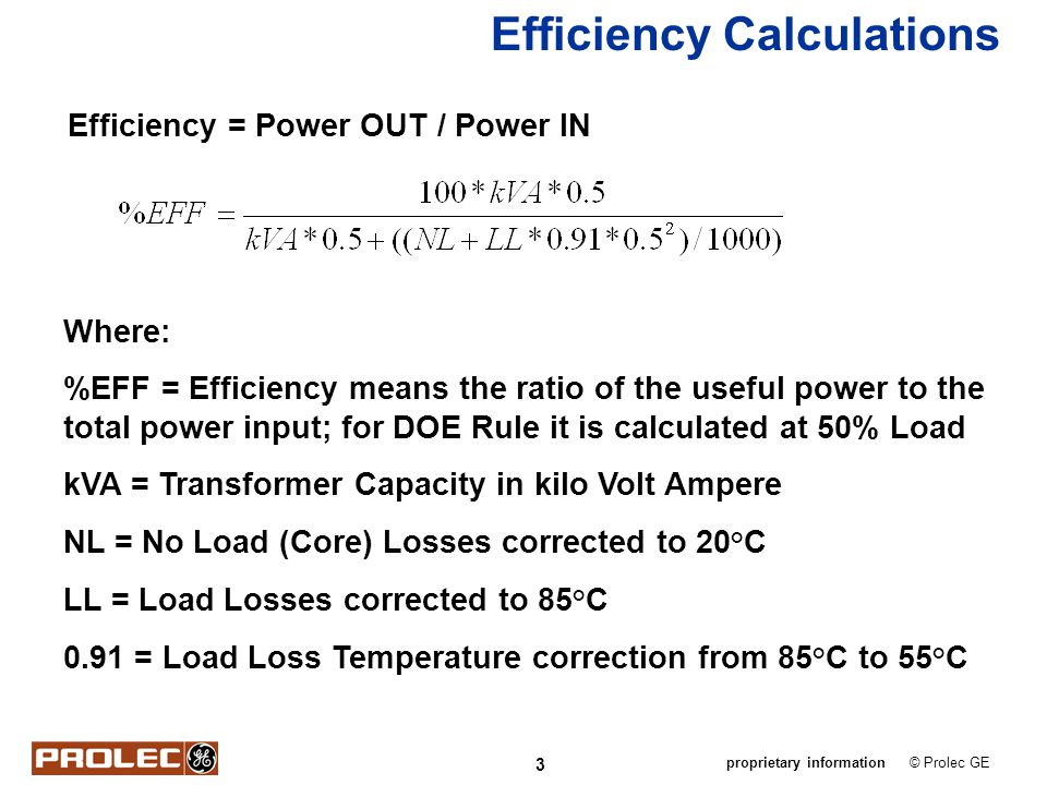 3 © Prolec GEproprietary information Efficiency Calculations Efficiency = Power OUT / Power IN Where: %EFF = Efficiency means the ratio of the useful