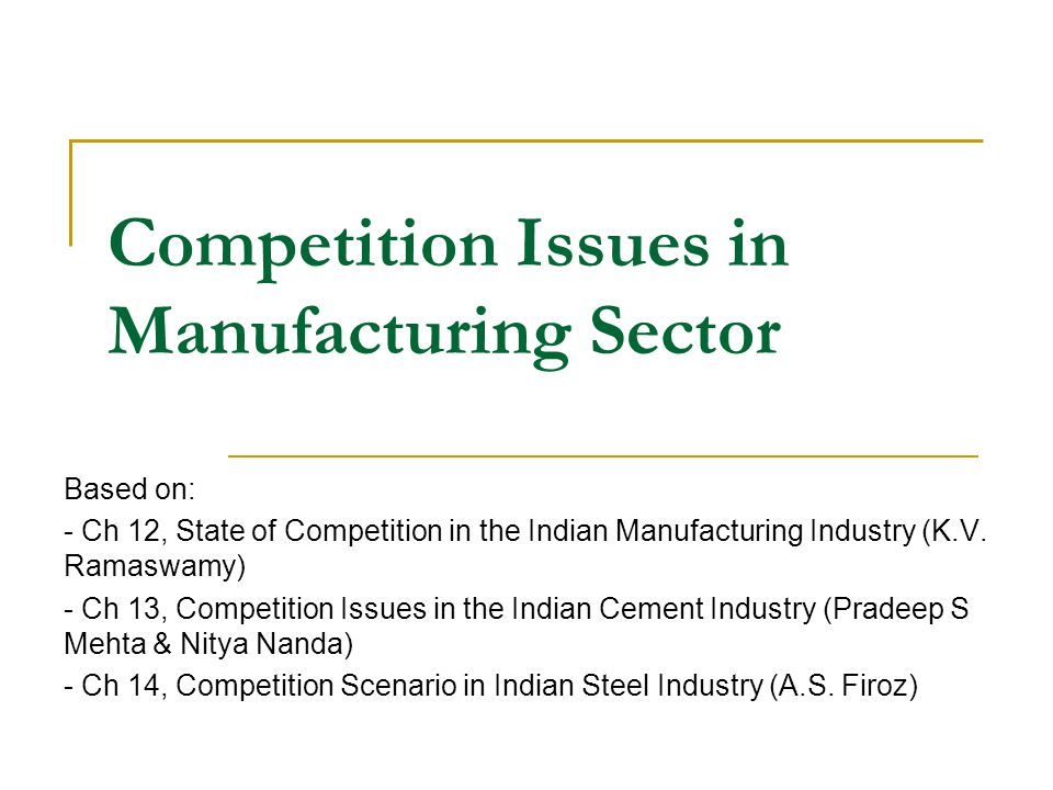 Competition Issues in Manufacturing Sector Based on: - Ch 12, State of Competition in the Indian Manufacturing Industry (K.V.