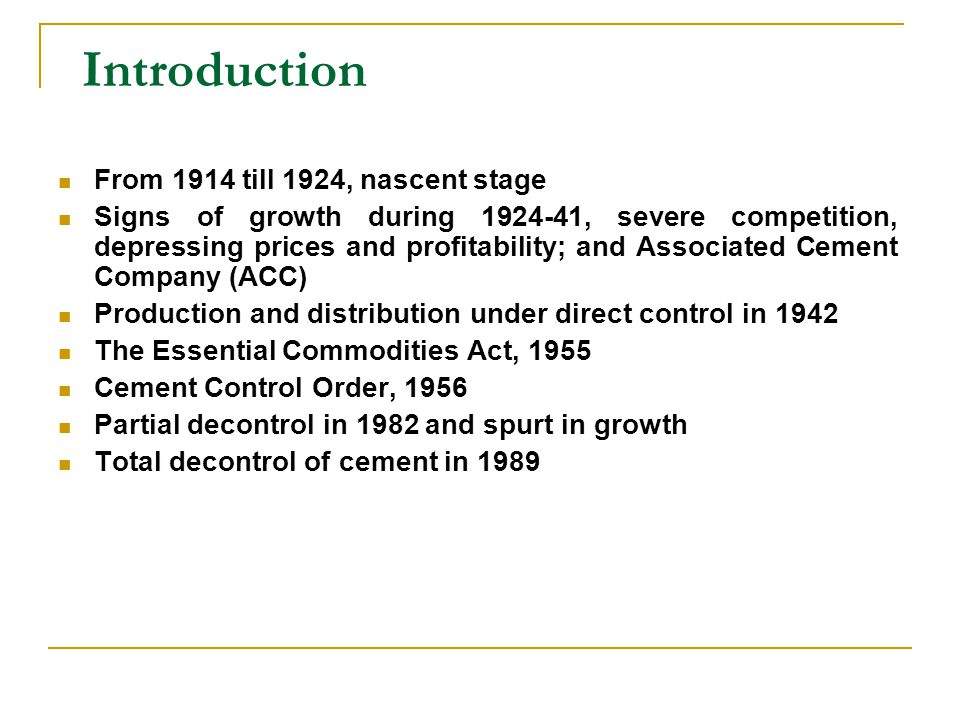 Introduction From 1914 till 1924, nascent stage Signs of growth during 1924-41, severe competition, depressing prices and profitability; and Associated Cement Company (ACC) Production and distribution under direct control in 1942 The Essential Commodities Act, 1955 Cement Control Order, 1956 Partial decontrol in 1982 and spurt in growth Total decontrol of cement in 1989