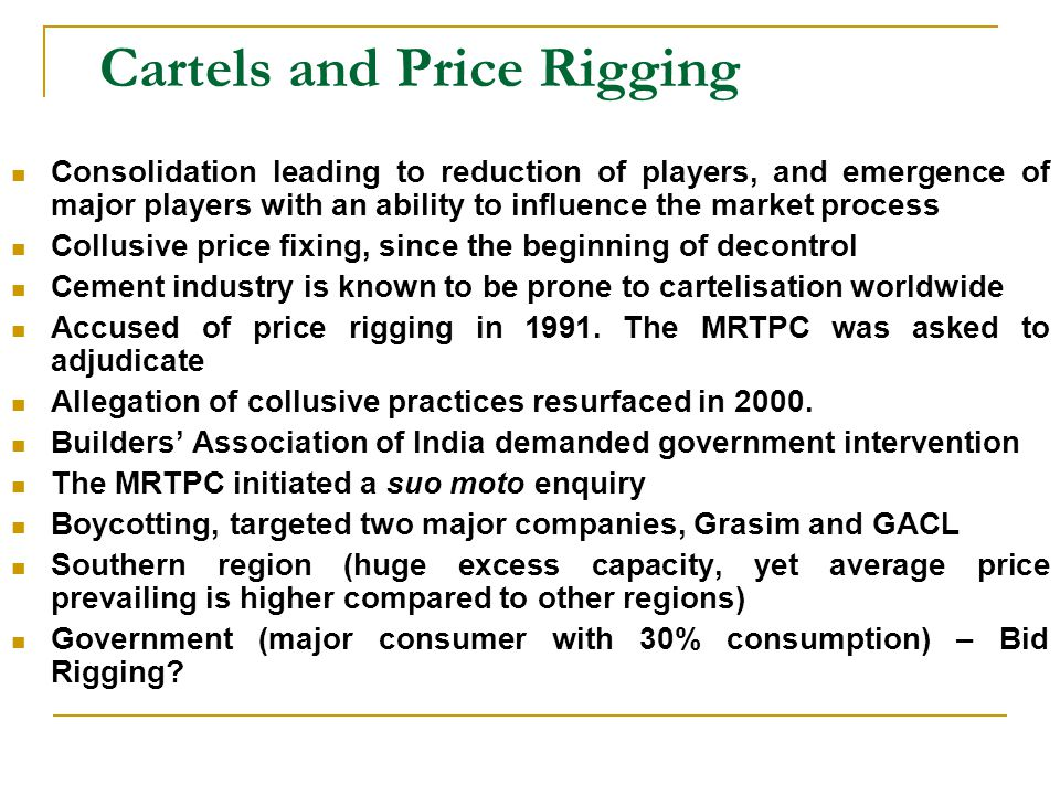 Cartels and Price Rigging Consolidation leading to reduction of players, and emergence of major players with an ability to influence the market process Collusive price fixing, since the beginning of decontrol Cement industry is known to be prone to cartelisation worldwide Accused of price rigging in 1991.