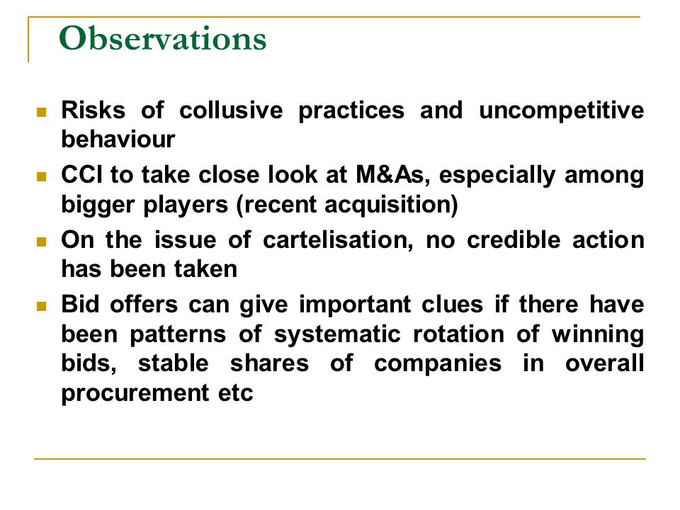 Observations Risks of collusive practices and uncompetitive behaviour CCI to take close look at M&As, especially among bigger players (recent acquisition) On the issue of cartelisation, no credible action has been taken Bid offers can give important clues if there have been patterns of systematic rotation of winning bids, stable shares of companies in overall procurement etc