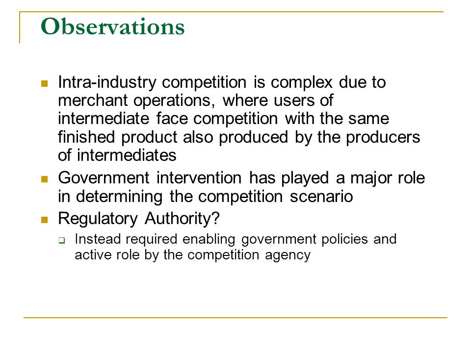 Observations Intra-industry competition is complex due to merchant operations, where users of intermediate face competition with the same finished product also produced by the producers of intermediates Government intervention has played a major role in determining the competition scenario Regulatory Authority.
