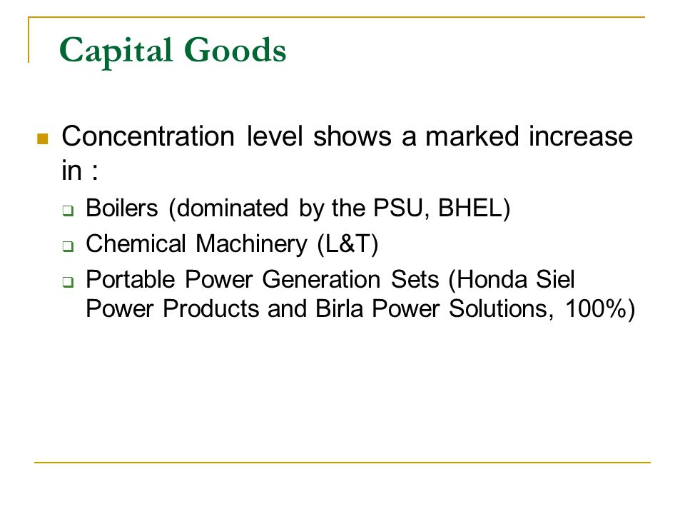 Capital Goods Concentration level shows a marked increase in : Boilers (dominated by the PSU, BHEL) Chemical Machinery (L&T) Portable Power Generation Sets (Honda Siel Power Products and Birla Power Solutions, 100%)