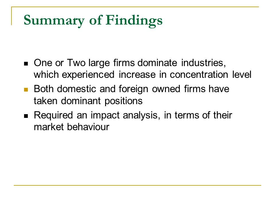 Summary of Findings One or Two large firms dominate industries, which experienced increase in concentration level Both domestic and foreign owned firms have taken dominant positions Required an impact analysis, in terms of their market behaviour