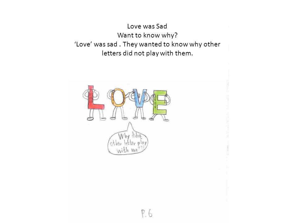 Love was Sad Want to know why. Love was sad.