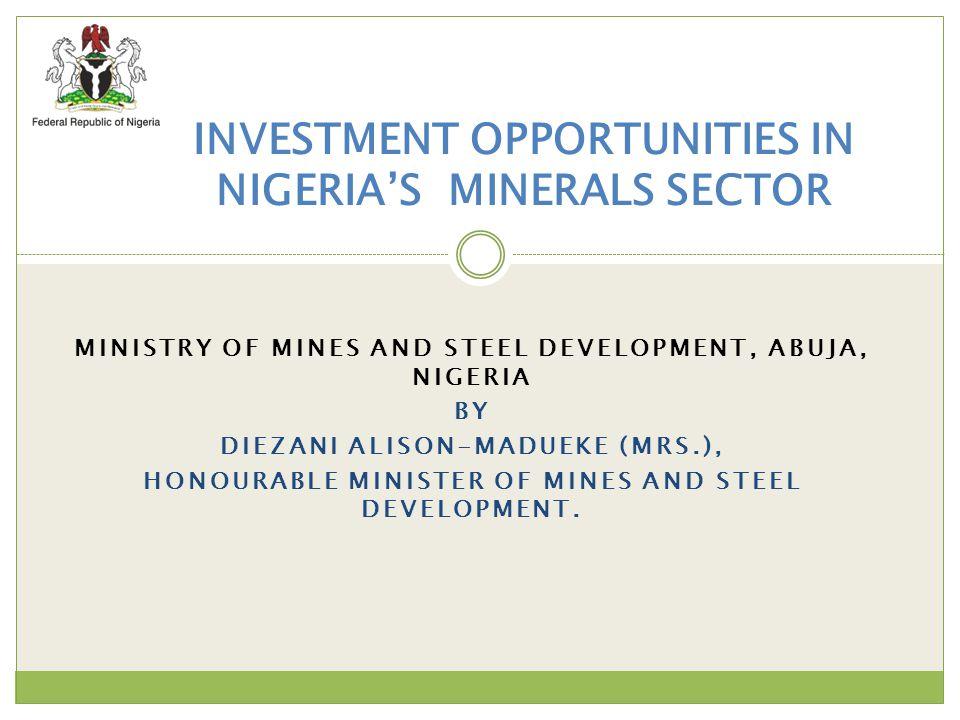 MINISTRY OF MINES AND STEEL DEVELOPMENT, ABUJA, NIGERIA BY DIEZANI ALISON-MADUEKE (MRS.), HONOURABLE MINISTER OF MINES AND STEEL DEVELOPMENT. INVESTME