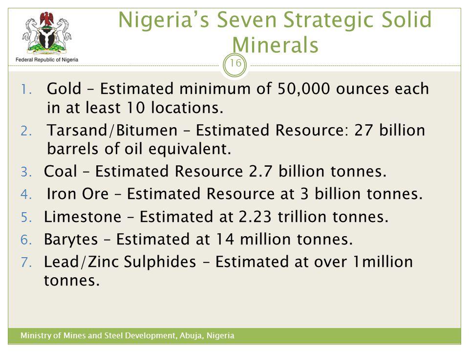 Nigerias Seven Strategic Solid Minerals 1. Gold – Estimated minimum of 50,000 ounces each in at least 10 locations. 2. Tarsand/Bitumen – Estimated Res