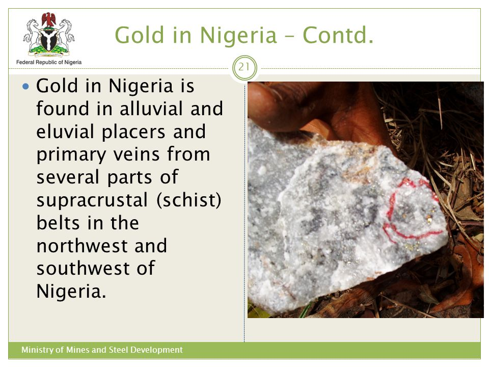Gold in Nigeria – Contd. Gold in Nigeria is found in alluvial and eluvial placers and primary veins from several parts of supracrustal (schist) belts