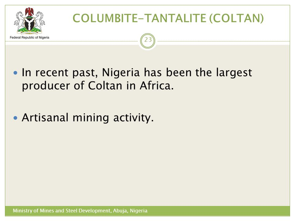 COLUMBITE-TANTALITE (COLTAN) In recent past, Nigeria has been the largest producer of Coltan in Africa. Artisanal mining activity. 23 Ministry of Mine