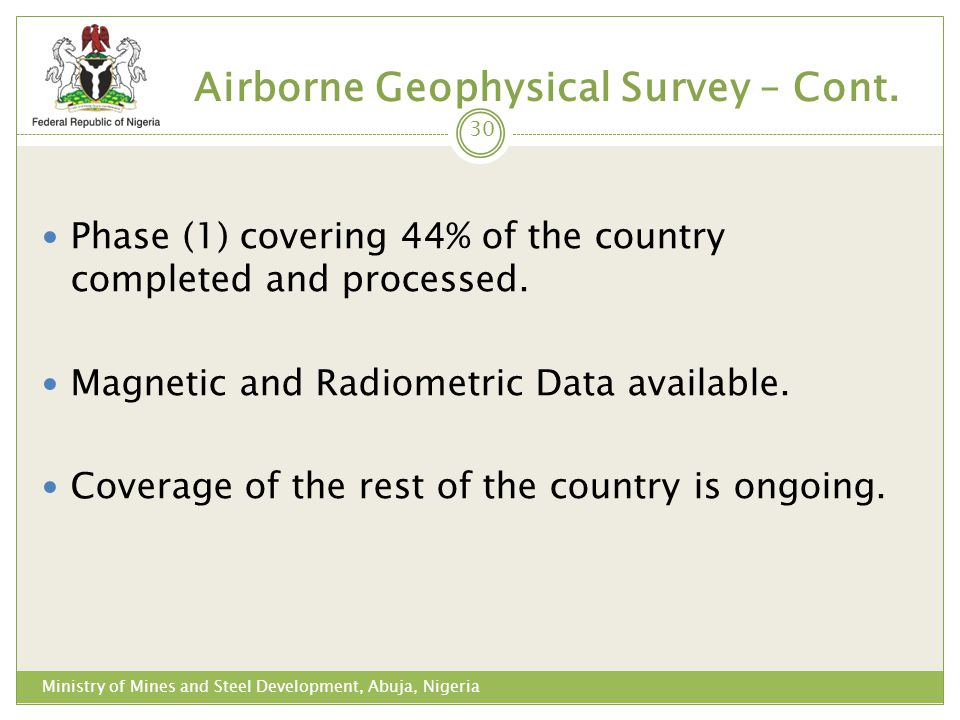 Airborne Geophysical Survey – Cont. Phase (1) covering 44% of the country completed and processed. Magnetic and Radiometric Data available. Coverage o