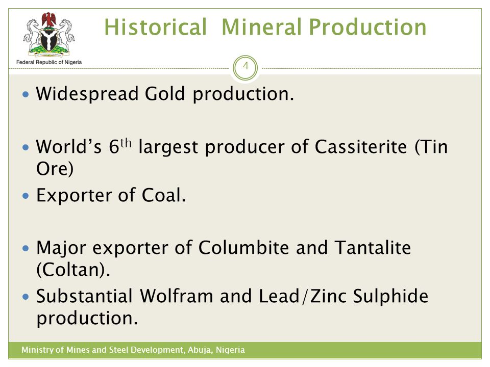 Historical Mineral Production Ministry of Mines and Steel Development, Abuja, Nigeria Widespread Gold production. Worlds 6 th largest producer of Cass