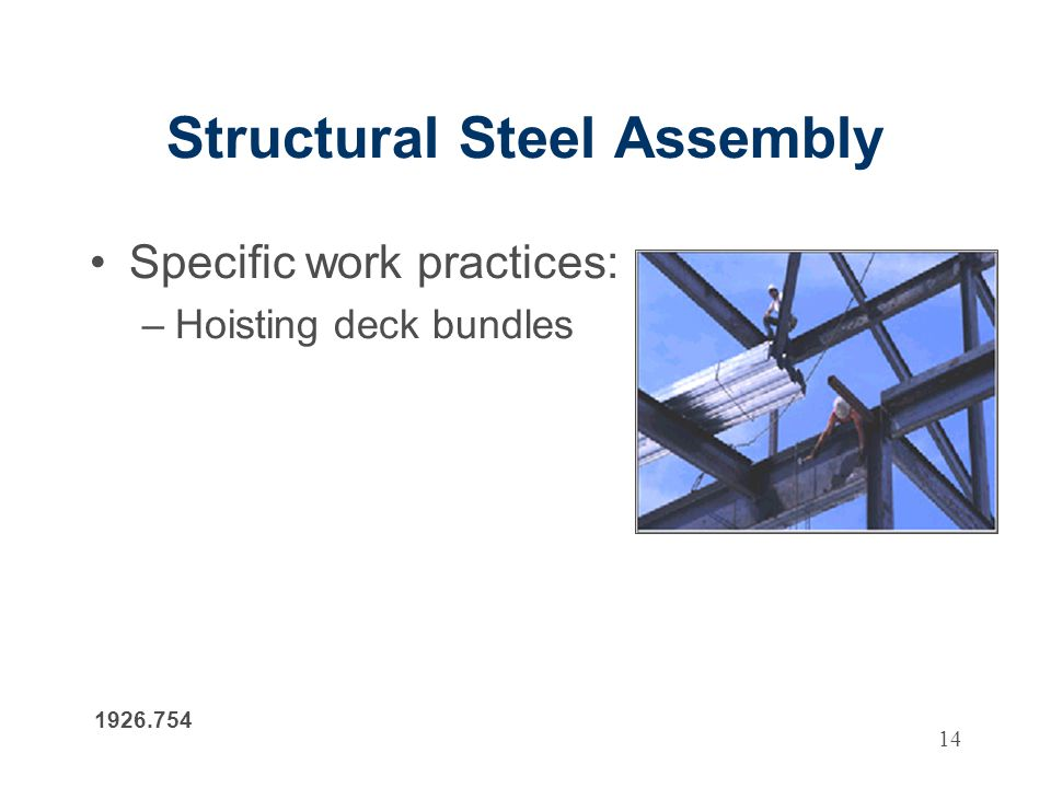 14 Structural Steel Assembly Specific work practices: –Hoisting deck bundles 1926.754
