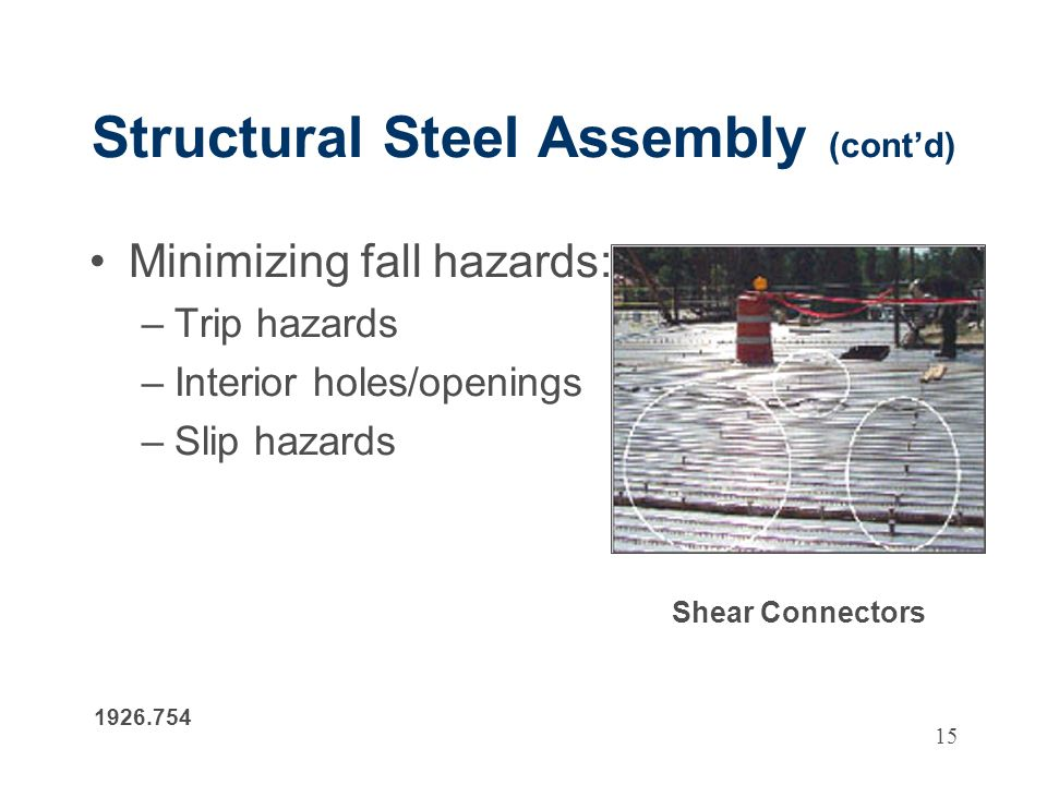 15 Structural Steel Assembly (contd) Minimizing fall hazards: –Trip hazards –Interior holes/openings –Slip hazards 1926.754 Shear Connectors