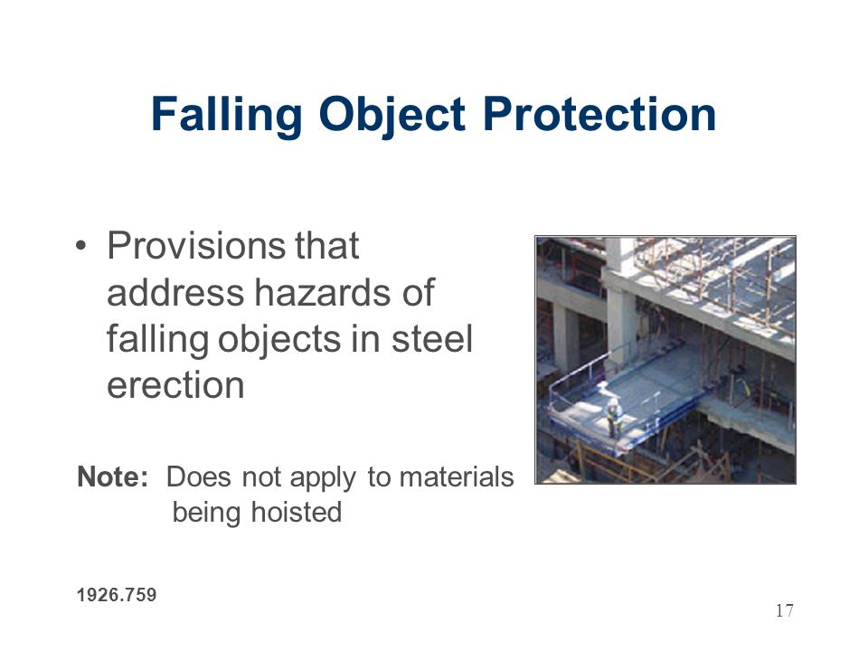 17 Falling Object Protection Provisions that address hazards of falling objects in steel erection 1926.759 Note: Does not apply to materials being hoisted