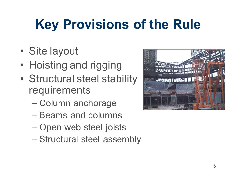 6 Key Provisions of the Rule Site layout Hoisting and rigging Structural steel stability requirements –Column anchorage –Beams and columns –Open web steel joists –Structural steel assembly