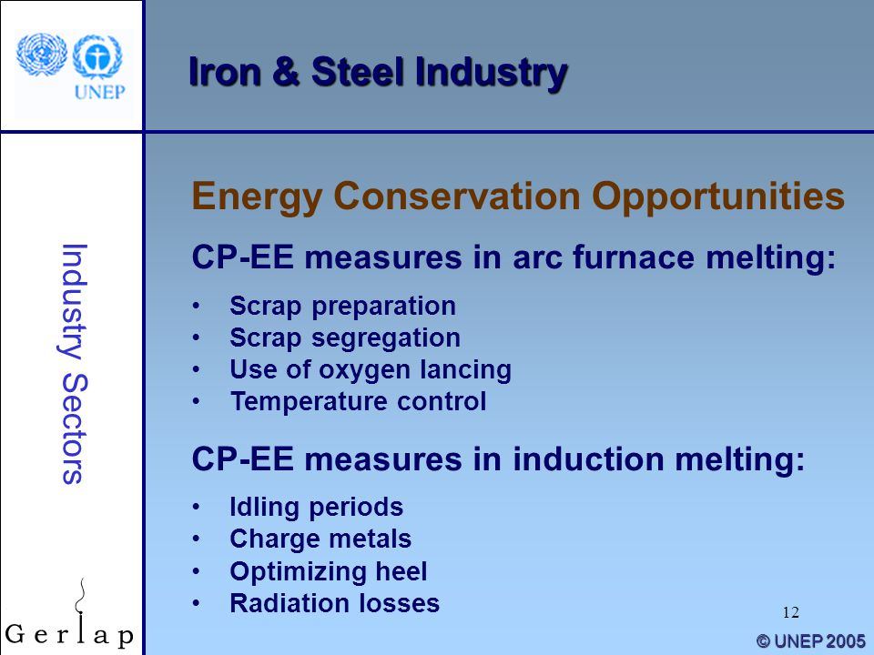 12 © UNEP 2005 Iron & Steel Industry CP-EE measures in arc furnace melting: Scrap preparation Scrap segregation Use of oxygen lancing Temperature cont