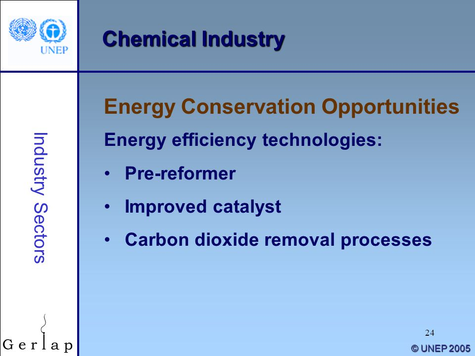 24 © UNEP 2005 Chemical Industry Energy efficiency technologies: Pre-reformer Improved catalyst Carbon dioxide removal processes Energy Conservation O