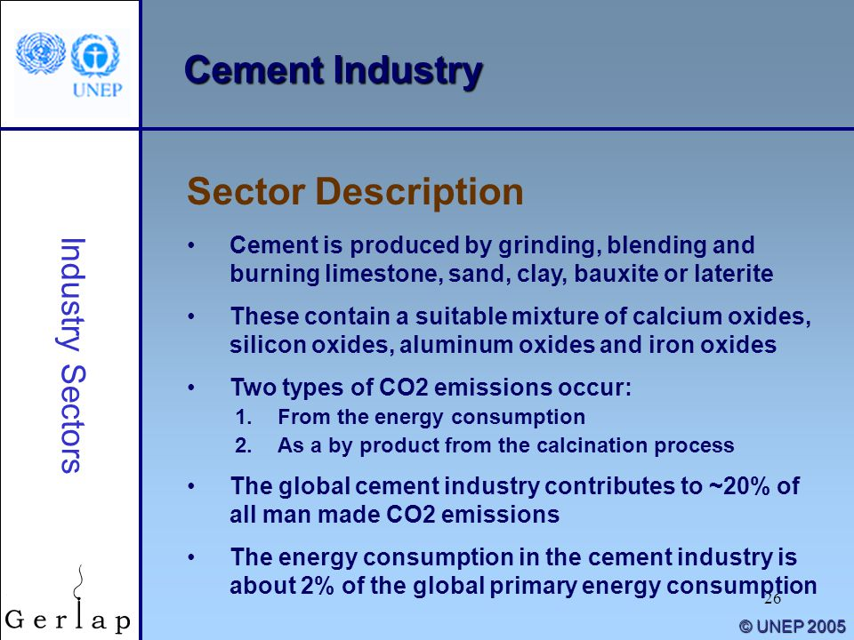26 © UNEP 2005 Cement Industry Cement is produced by grinding, blending and burning limestone, sand, clay, bauxite or laterite These contain a suitabl