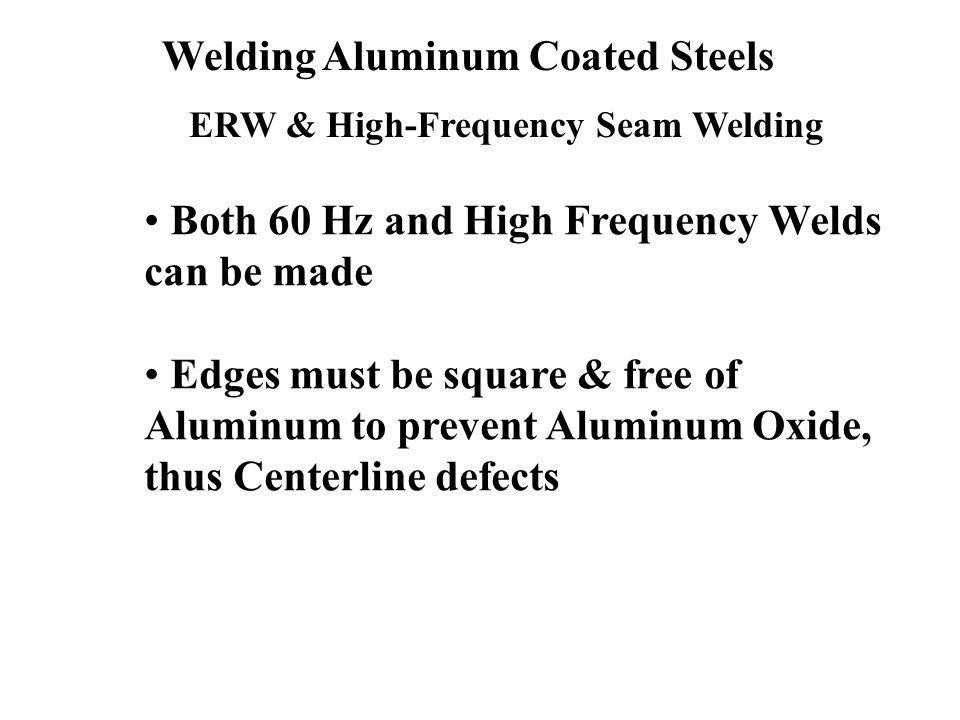 Welding Aluminum Coated Steels ERW & High-Frequency Seam Welding Both 60 Hz and High Frequency Welds can be made Edges must be square & free of Aluminum to prevent Aluminum Oxide, thus Centerline defects
