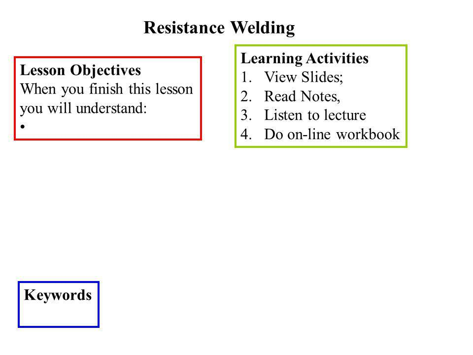 Resistance Welding Lesson Objectives When you finish this lesson you will understand: Learning Activities 1.View Slides; 2.Read Notes, 3.Listen to lecture 4.Do on-line workbook Keywords