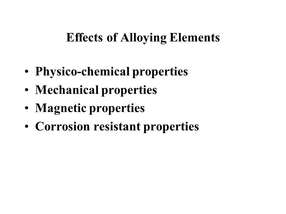 Effects of Alloying Elements Physico-chemical properties Mechanical properties Magnetic properties Corrosion resistant properties