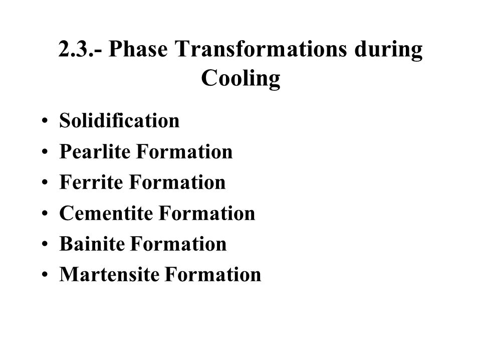 2.3.- Phase Transformations during Cooling Solidification Pearlite Formation Ferrite Formation Cementite Formation Bainite Formation Martensite Format